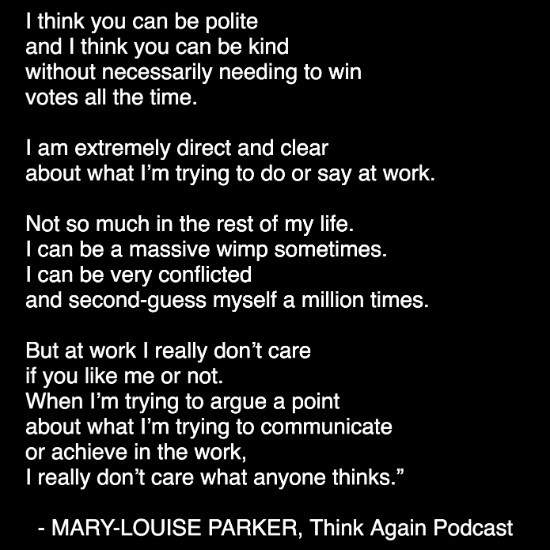"Quote from Mary-Louise Parker: ""In communication, I think too much emphasis is put on being liked.  On being likable. I think you can be polite and I think you can be kind  without necessarily needing to win votes all the time.  I am extremely direct and clear about what I'm trying to do or say at work.  Not so much in the rest of my life. I can be a massive wimp sometimes. I can be very conflicted and second-guess myself a million times,  but at work I really don't care if you like me or not.  When I'm trying to argue a point about what I'm trying to communicate  or achieve in the work, I really don't care what anyone thinks."""