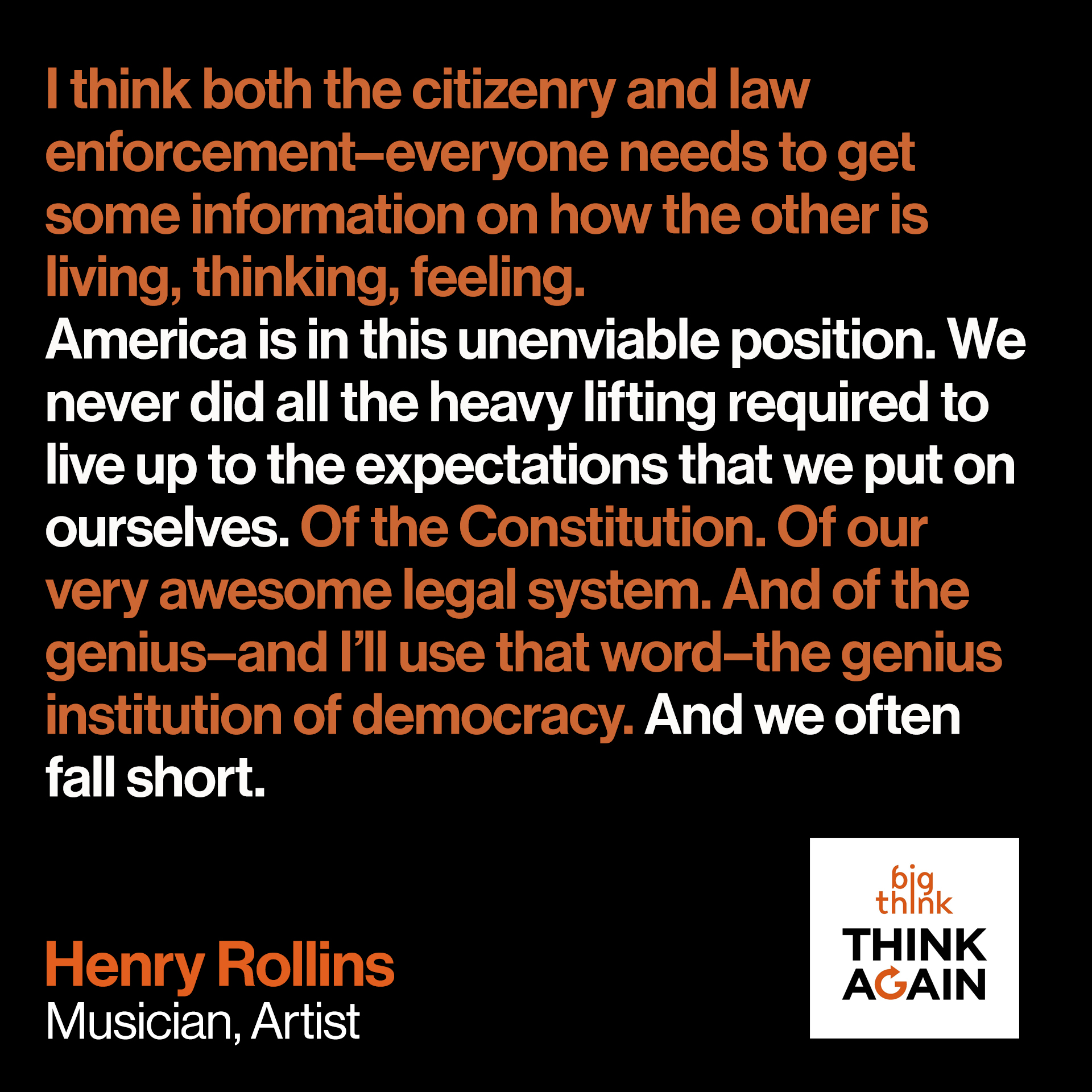 Henry Rollins Quote: I think both the citizenry and law enforcement––everyone needs to get some information on how the other is living, thinking, feeling.  America is in this unenviable position of––we never did all the heavy lifting required to live up to the expectations that we put on ourselves. Of the Constitution. Of our very awesome legal system. And of the genius––and I'll use that word-–the genius institution of democracy. And we often fall short.