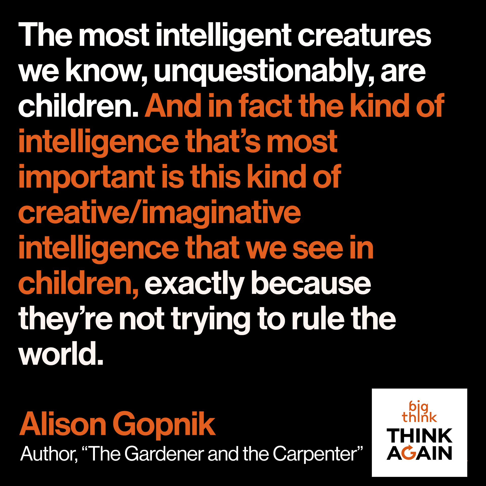"Alison Gopnik Quote: ""The most intelligent creatures we know, unquestionably, are children. And in fact the kind of intelligence that's most important is this kind of creative/imaginative intelligence that we see in children exactly because they're not trying to rule the world."""