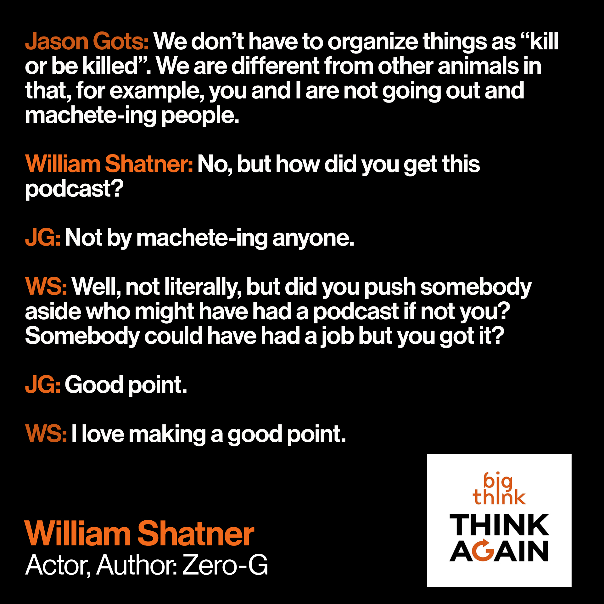 "Conversation snippet from this episode: Jason Gots: We don't have to organize things as ""kill or be killed"". We are different from other animals in that, for example, you and I are not going out and machete-ing people. Now, there are humans who are doing that––  William Shatner: No, but how did you get this podcast?   JG: Not by machete-ing anyone.   WS: Well, not literally, but did you push somebody aside who might have had a podcast if not you? Somebody could have had a job but you got it.   JG: Good point.   WS: I love making a good point."