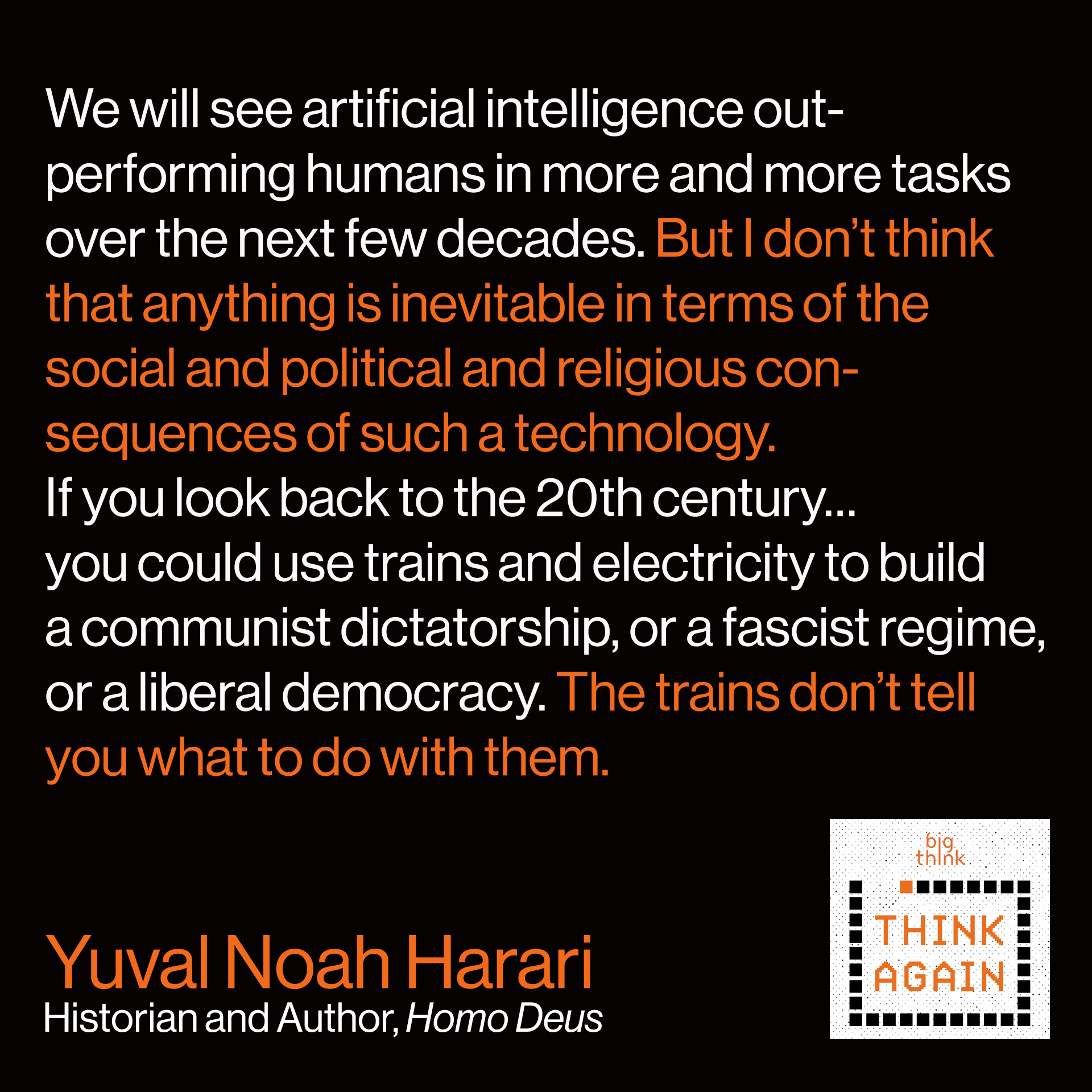 We will see artificial intelligence outperforming humans in more and more tasks over the next few decades. But I don't think that anything is inevitable in terms of the social and political and religious consequences of such a technology. If you look back to the 20th century…you could use trains and electricity to build a communist dictatorship, or a fascist regime, or a liberal democracy. The trains don't tell you what to do with them.