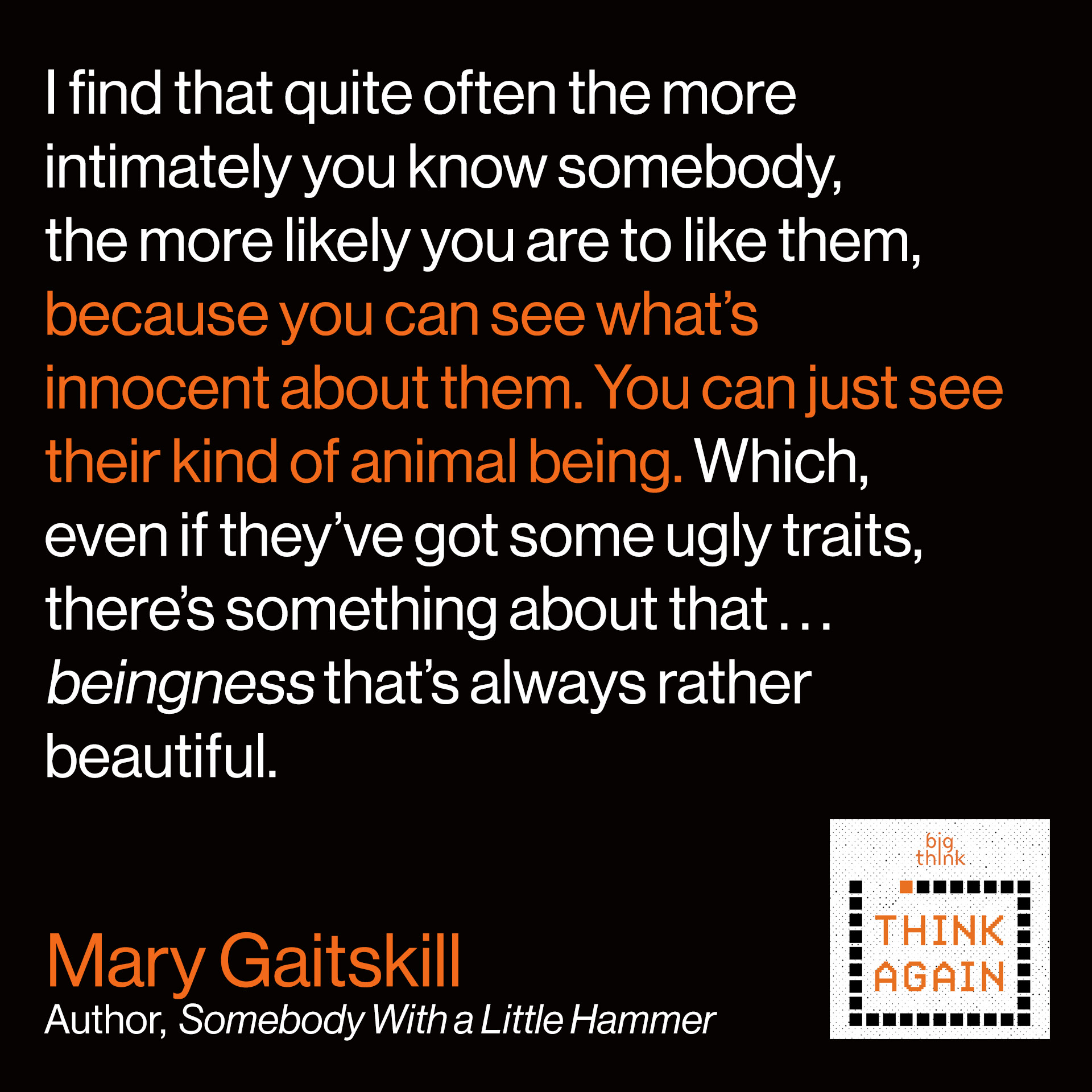 Mary Gaitskill: I find that quite often the more  intimately you know somebody,  the more likely you are to like them,  because you can see what's  innocent about them. You can just  see their kind of animal being. Which,  even if they've got some ugly traits,  there's something about that…beingness  that's always rather beautiful.