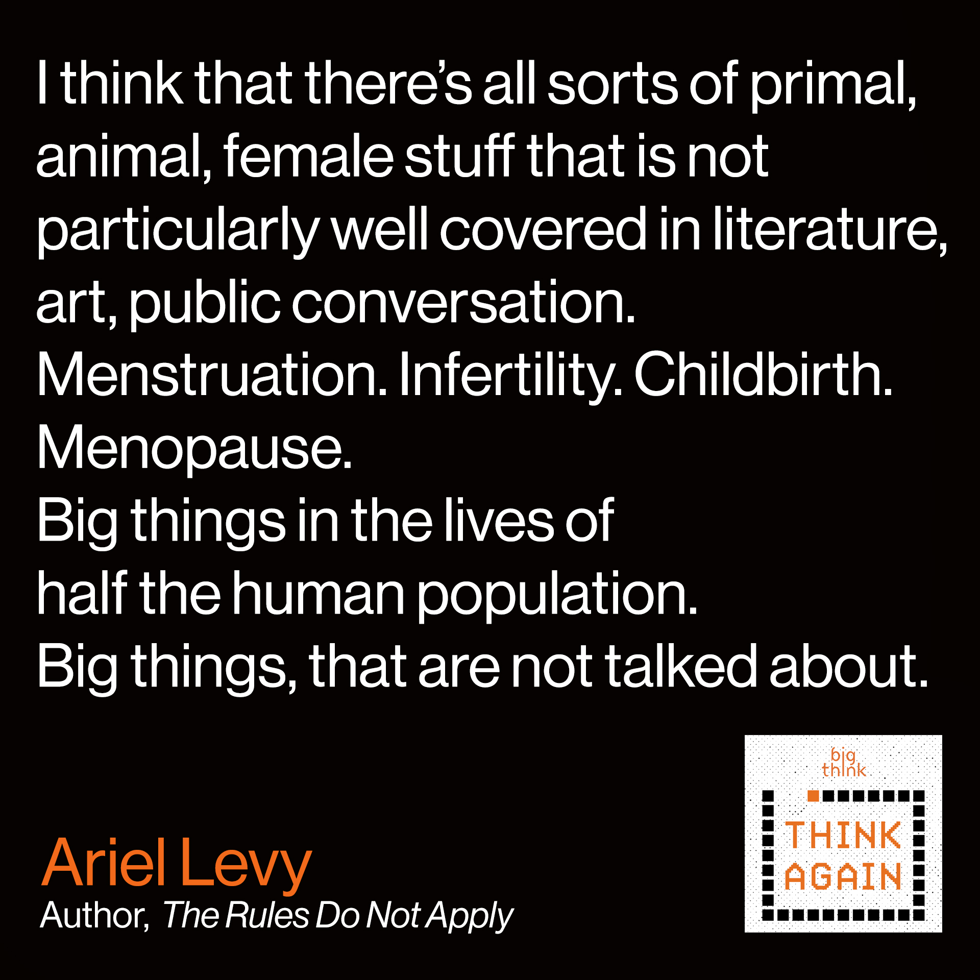 Ariel Levy Quote: I think that there's all sorts of primal, animal, female stuff that is not particularly well covered in literature, art, public conversation. Menstruation. Infertility. Childbirth. Menopause. Big things in the lives of half the human population. Big things. That are not talked about.