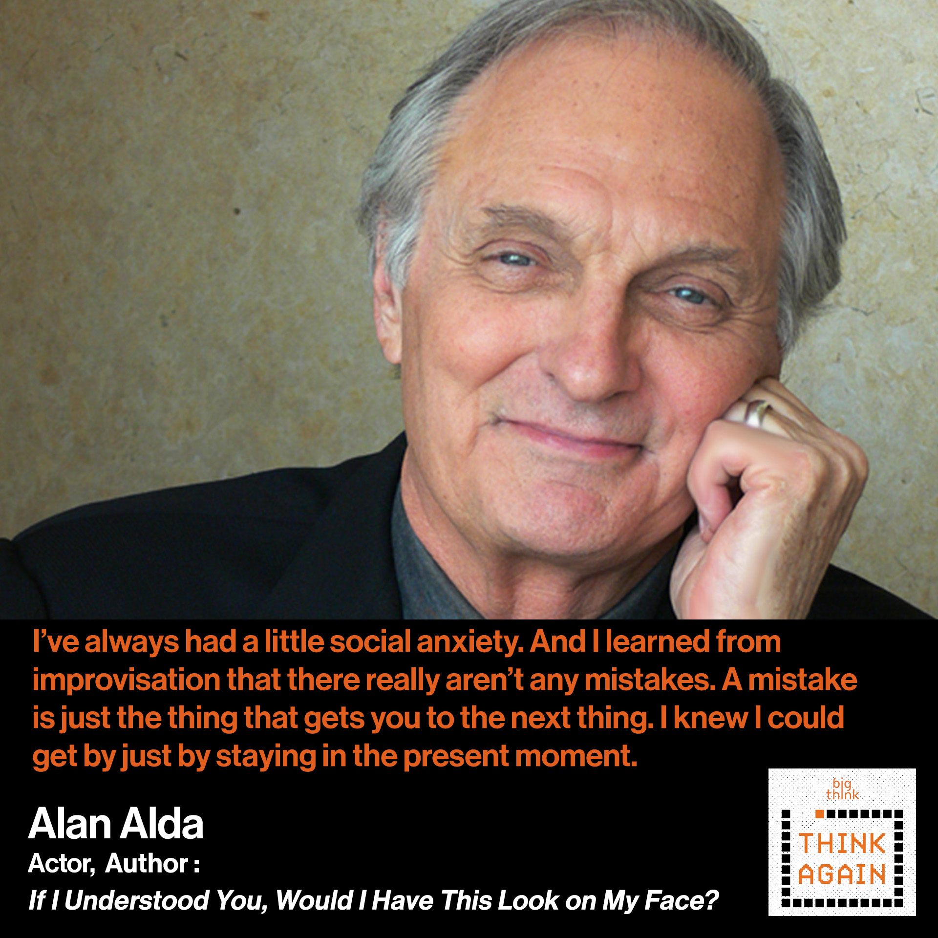 "Alan Alda: ""I've always had a little social anxiety. And I found that once I improvised, I learned that there really aren't any mistakes. A mistake is just the thing that gets you to the next thing. I knew I could get by just by staying in the present moment."""