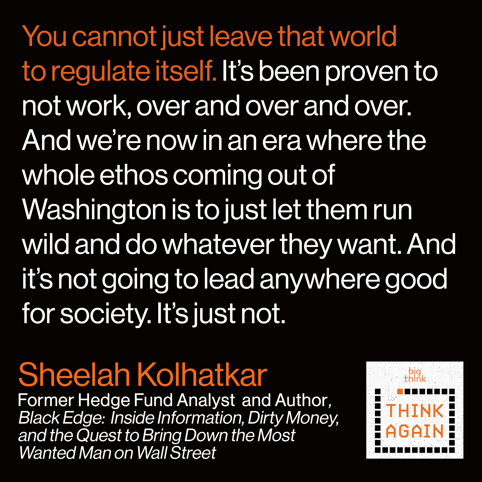 Sheelah Kolhatkar quote: You cannot just leave that world to regulate itself.  It's been proven to not work, over and over and over to not work.  And we're now in an era where the whole ethos coming out of Washington is  To just let them run wild and do whatever they want.  And it's not going to lead anywhere good for society. It's just not.