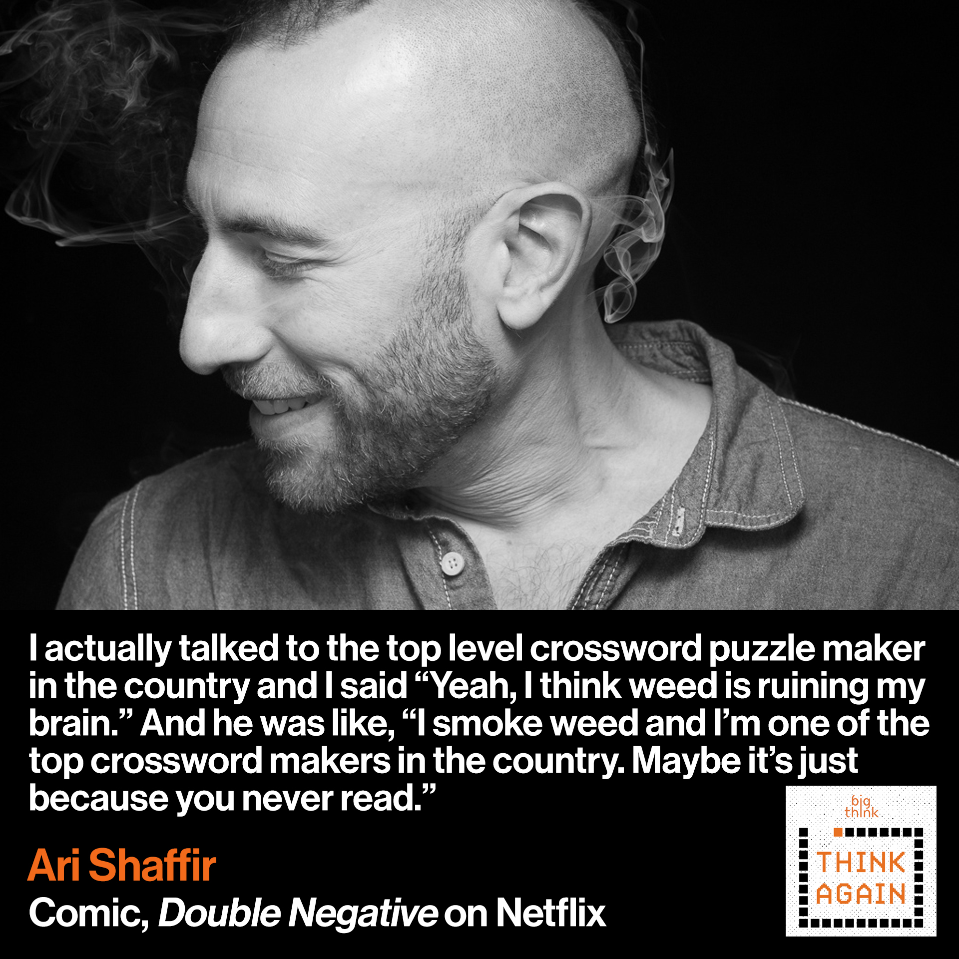 "Ari Shaffir Quote: I actually talked to the top level crossword puzzle maker  And I said ""Yeah, I think weed is ruining my brain.""  And he was like ""I smoke weed and I'm one of the top  crossword makers in the country. Maybe it's just 'cause you  never read."""