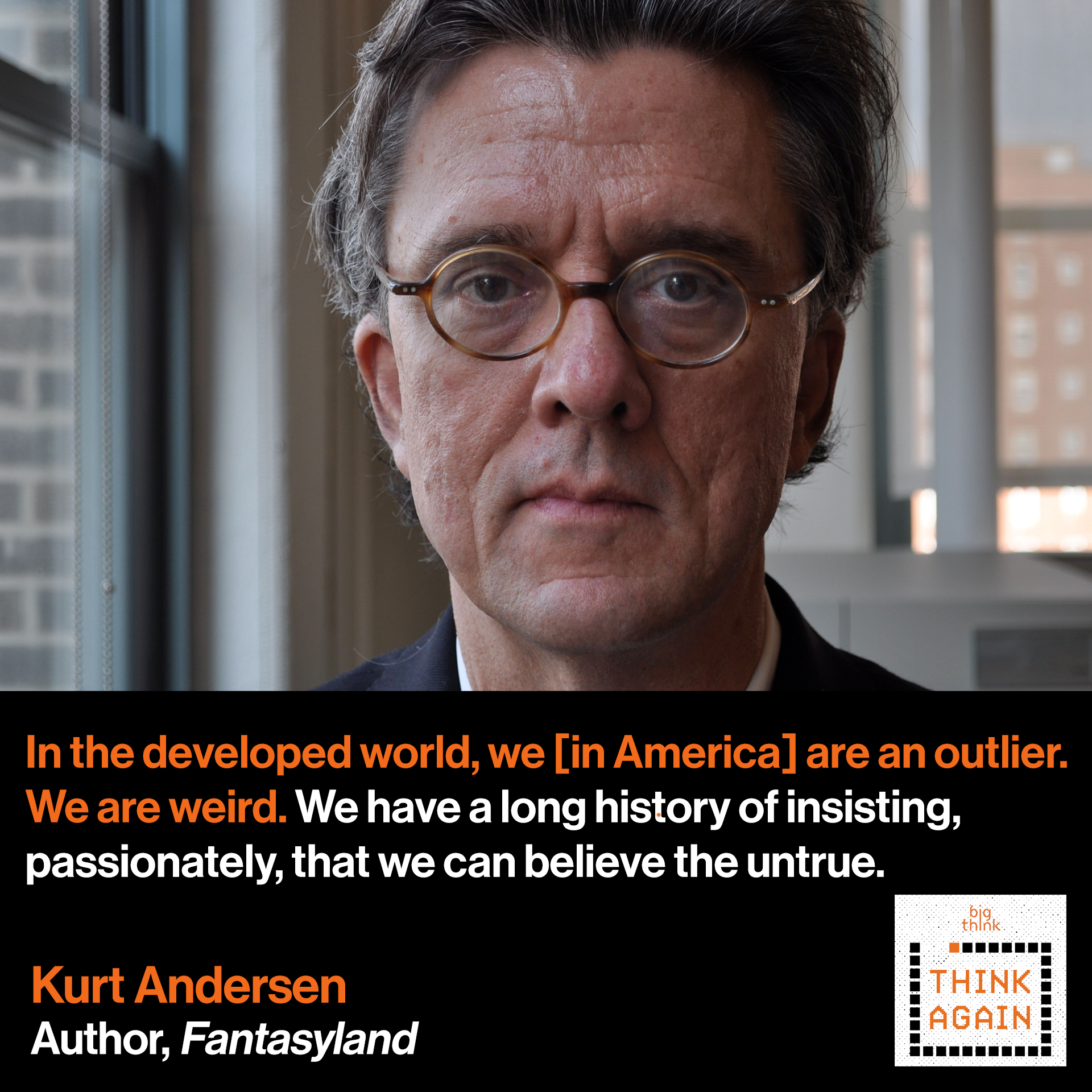 Kurt Andersen Quote: In the developed world, in the rich world,  we [in America] are an outlier. We are weird.  We have a long history of insisting, passionately,  that we can believe the untrue.