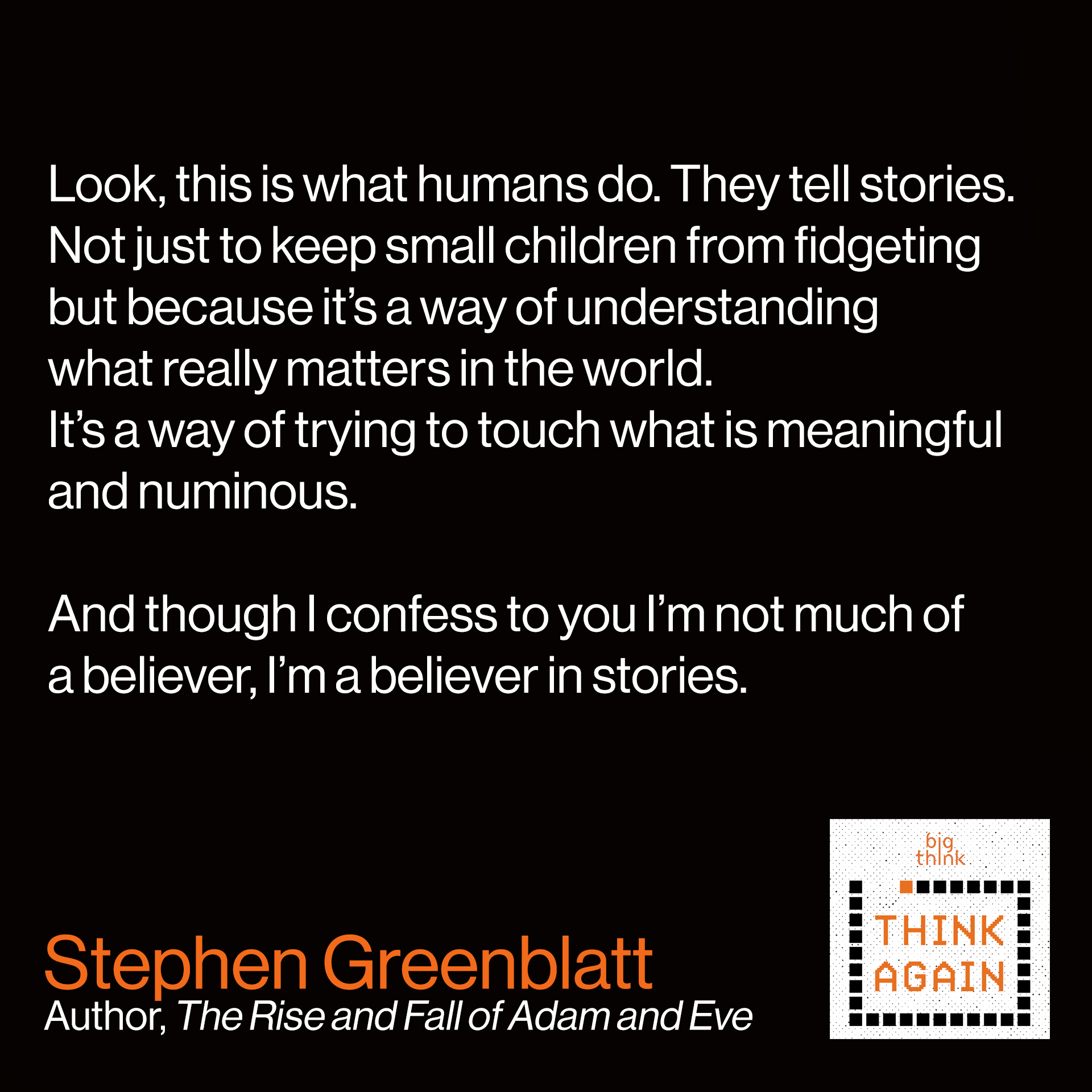 Stephen Greenblatt quote: Look, this is what humans do. They tell stories.  Not just to keep small children from fidgeting but  because it's a way of understanding what really  matters in the world. It's a way of trying to touch  what is meaningful and numinous.  And though I confess to you, I'm not much of a believer,  I'm a believer in stories.