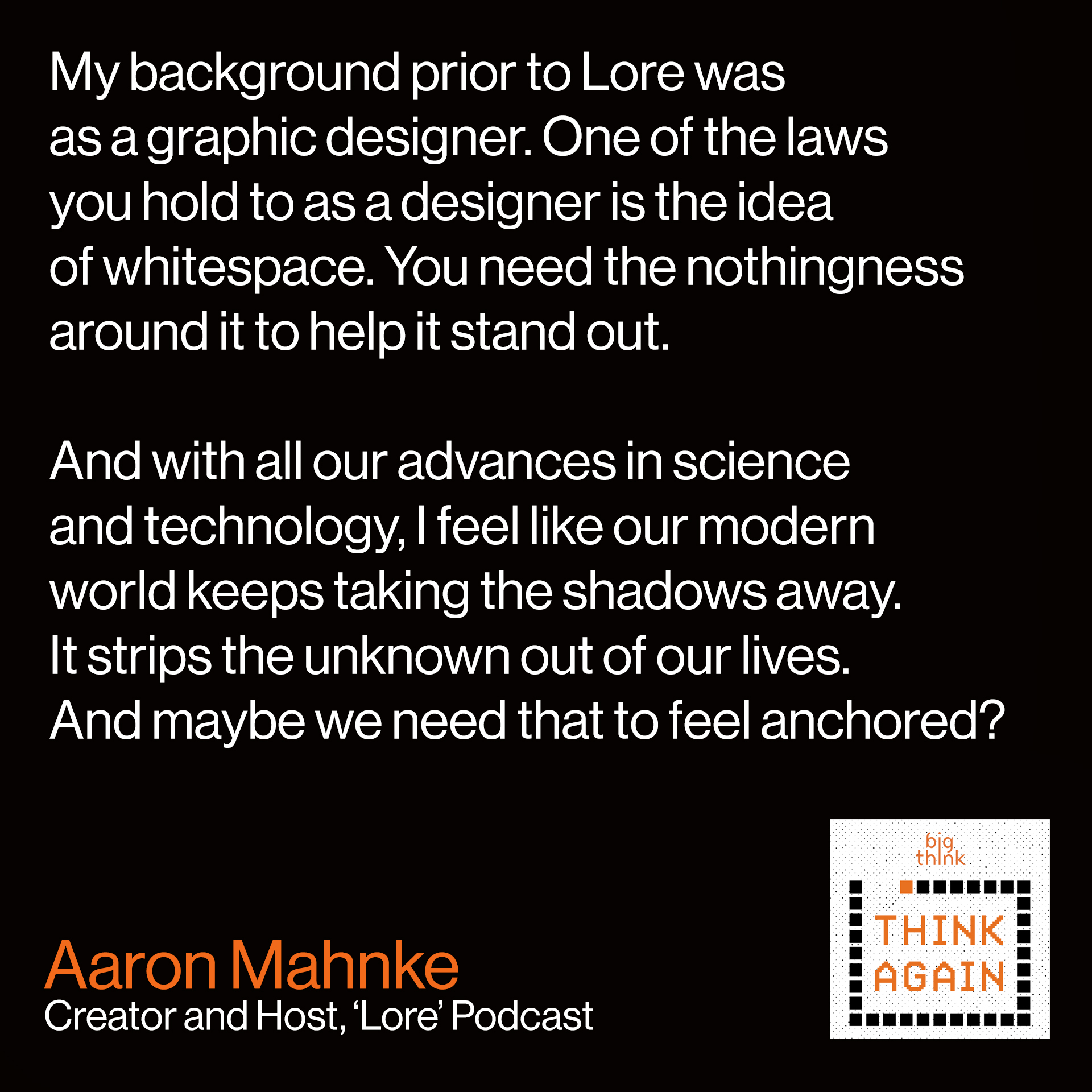 Aaron Mahnke Quote: My background prior to Lore was as a graphic designer.  One of the laws you hold to as a designer is the idea of whitespace. You need  the nothingness around it to help it stand out.   And with all our advances in science and technology and medicine,  I feel like our modern world keeps taking the shadows away from us.  It strips the unknown out of our lives. And we need that to feel anchored.