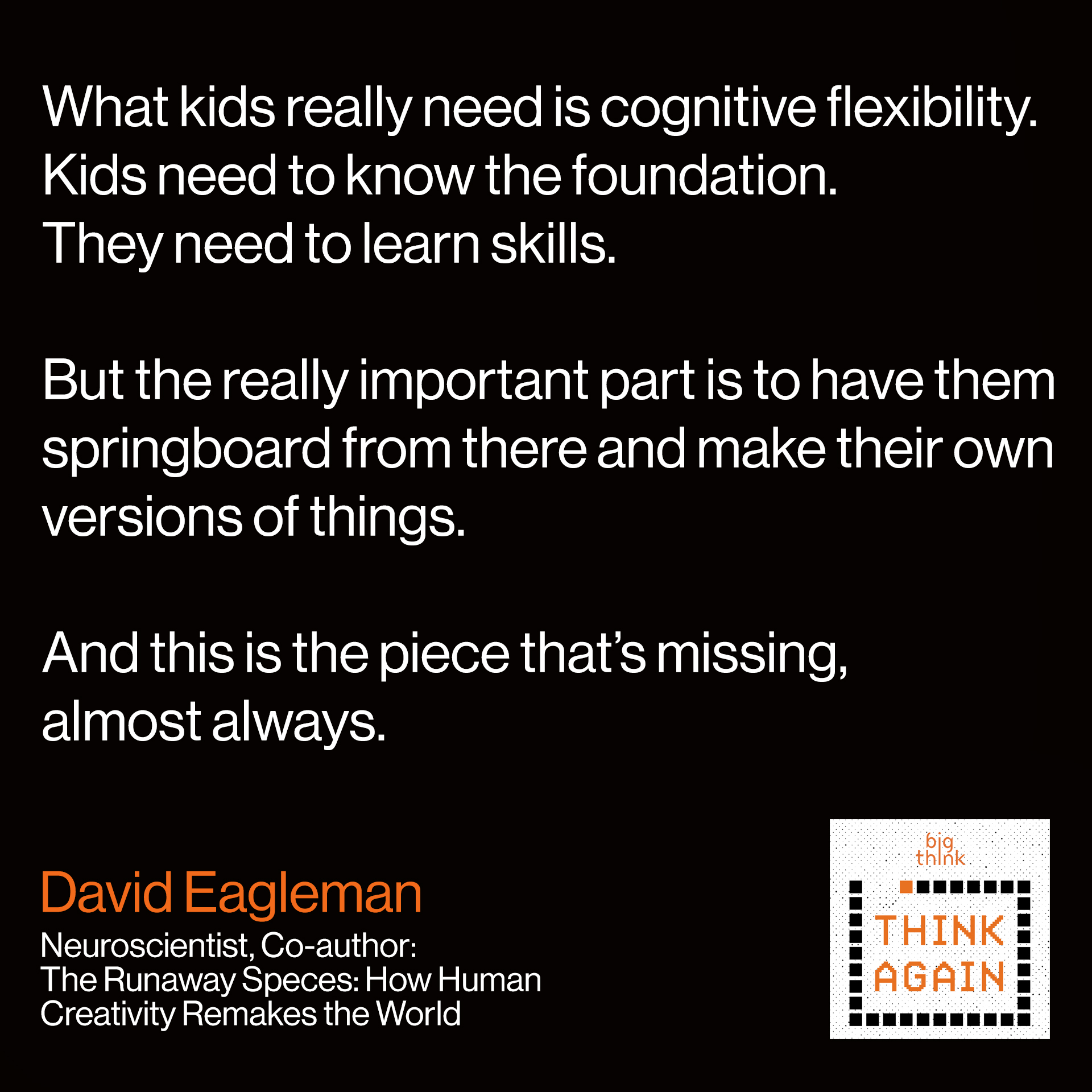 "David Eagleman Quote: ""What kids really need is cognitive flexibility. Kids need to know the foundation. They need to learn skills. But the really important part is to have them springboard from there and make their own versions of things. And this is the piece that's missing, almost always."""