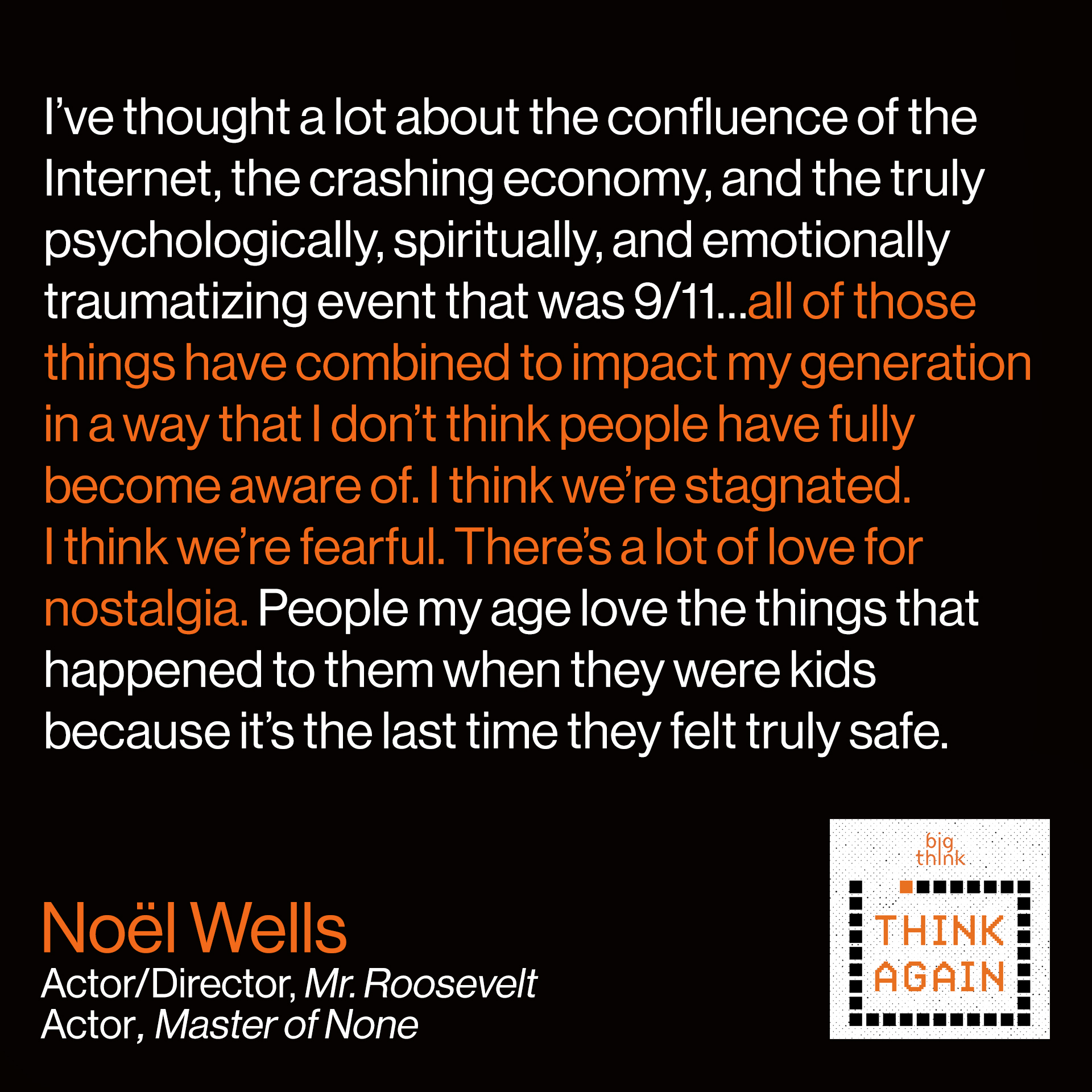 Noel Wells Quote: I've thought a lot about the confluence of the internet,  the crashing economy, and the  truly psychologically, spiritually,  and emotionally traumatizing  event that was 9/11…all of those  things have combined to impact  my generation in a way that I don't  think people have fully become aware of. I think we're stagnated. I think we're fearful. There's a lot of love for nostalgia. People my age love the things that happened to them when they were kids because I think it's the last time they felt truly safe.