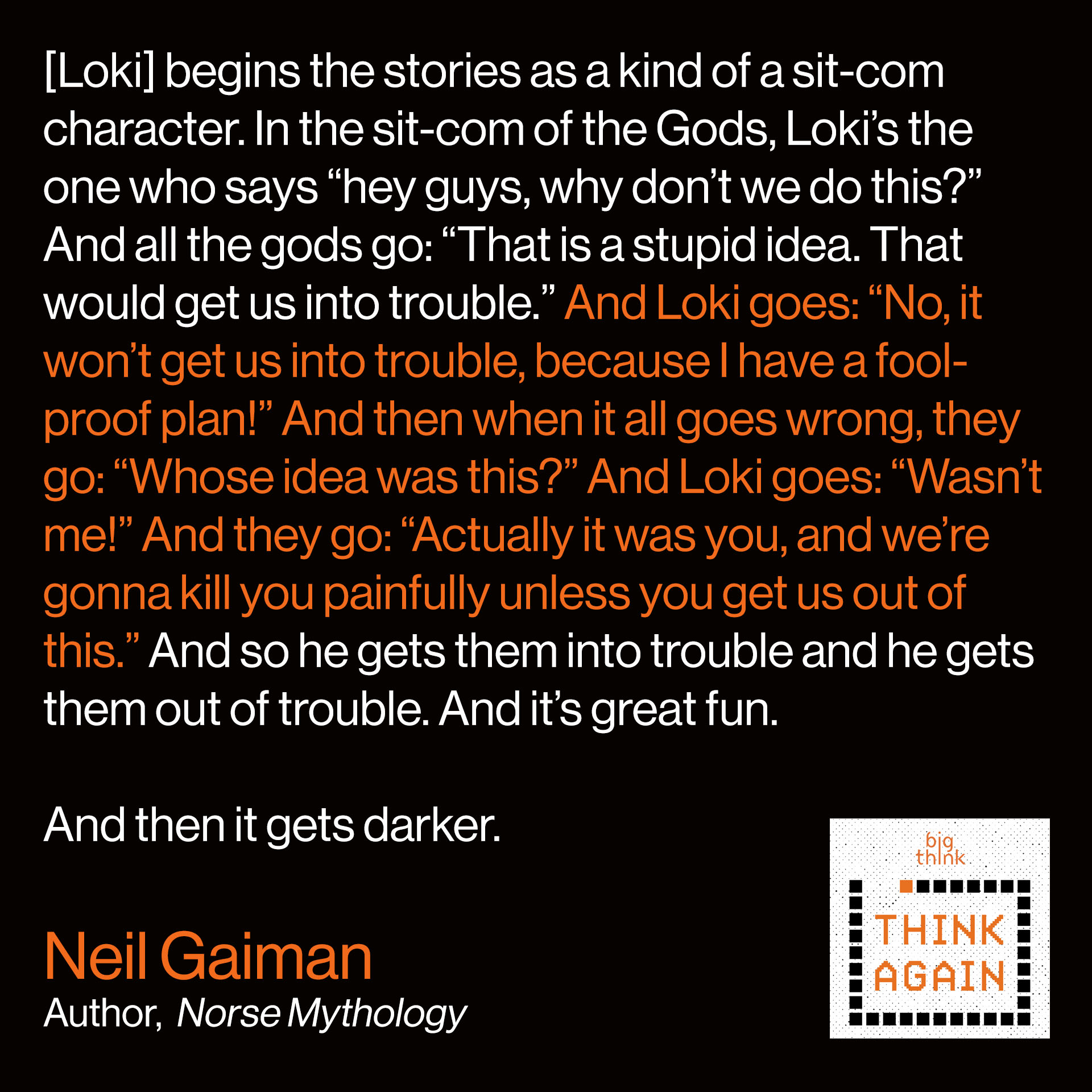 "Neil Gaiman Quote: [Loki] begins the [Norse myths] as a kind of a sit-com character. In the sit-com of the Gods, Loki's the one who says ""hey guys, why don't we do this?"" And all the gods go: ""That is a stupid idea. That would get us into trouble."" And Loki goes: ""No, it won't get us into trouble, because I have a foolproof plan!"" And then when it all goes wrong, they go: ""Whose idea was this?"" And Loki goes: ""Wasn't me!"" And they go: ""Actually it was you, and we're gonna kill you painfully unless you get us out of this."" And so he gets them into trouble and he gets them out of trouble. And it's great fun. And then it gets darker."