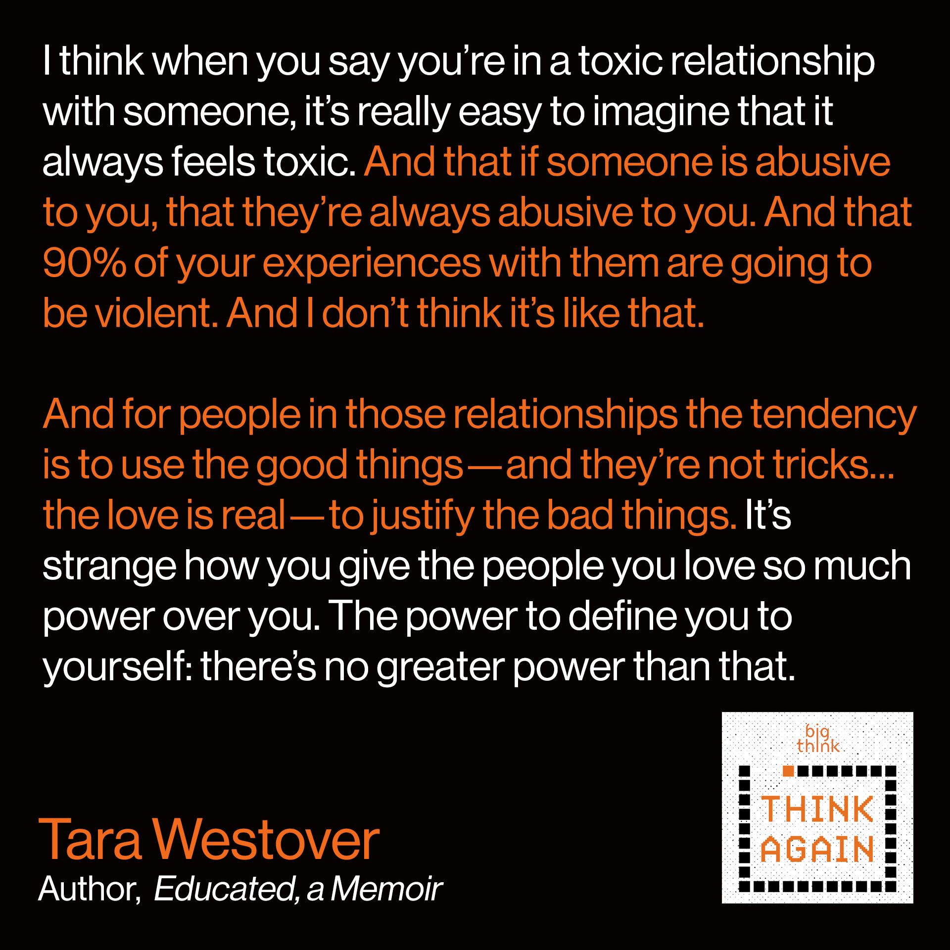 Tara Westover quote: I think when you say you're in a toxic relationship with someone, it's really easy to imagine that it always feels toxic. And that if someone is abusive to you that they're always abusive to you. And that 90% of your experiences with them are going to be violent. And I don't think it's like that. And for people in those relationships the tendency is to use the good things—and they're not tricks…the love is real…to justify the bad things. It's strange how you give the people you love so much power over you. The power to define you to yourself…there's no greater power than that.