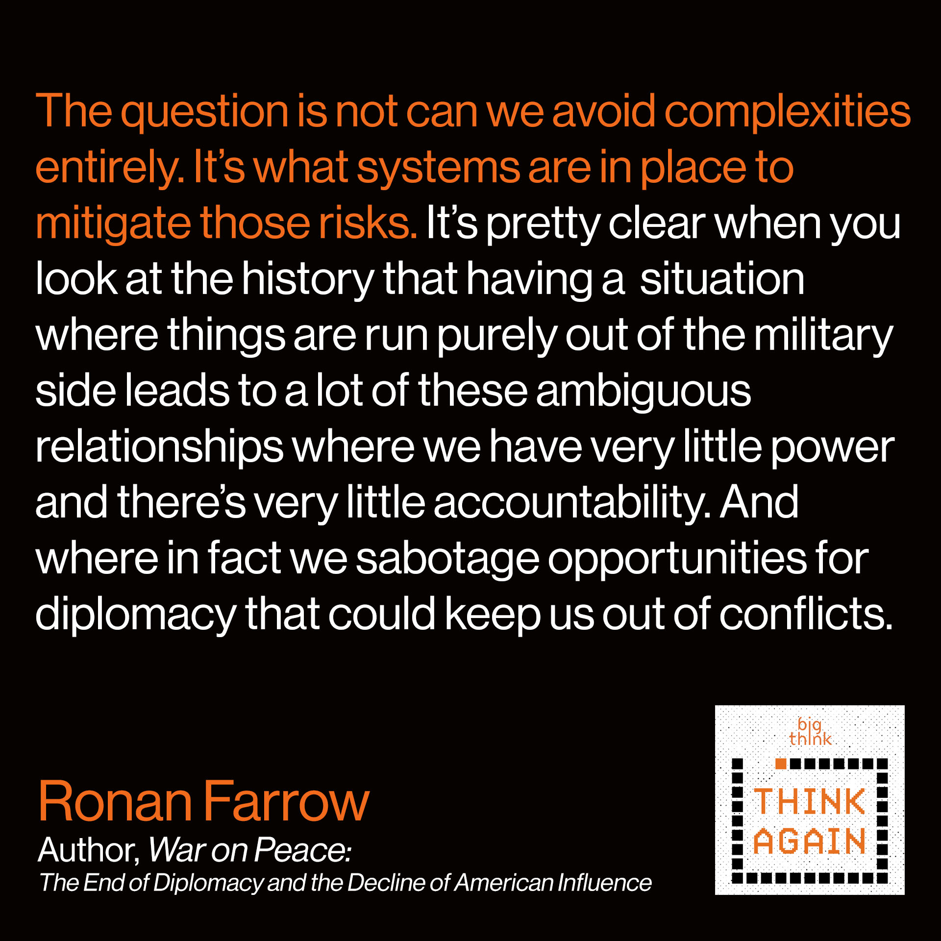 Ronan Farrow Quote: The question is not can we avoid complexities entirely. It's what systems are in place to mitigate those risks. And it's pretty clear when you look at the history that having a situation where things are run purely out of the military side leads to a lot of these relationships where we have very little power and there's very little accountability. And where in fact we sabotage opportunities for diplomacy that could keep us out of conflicts.