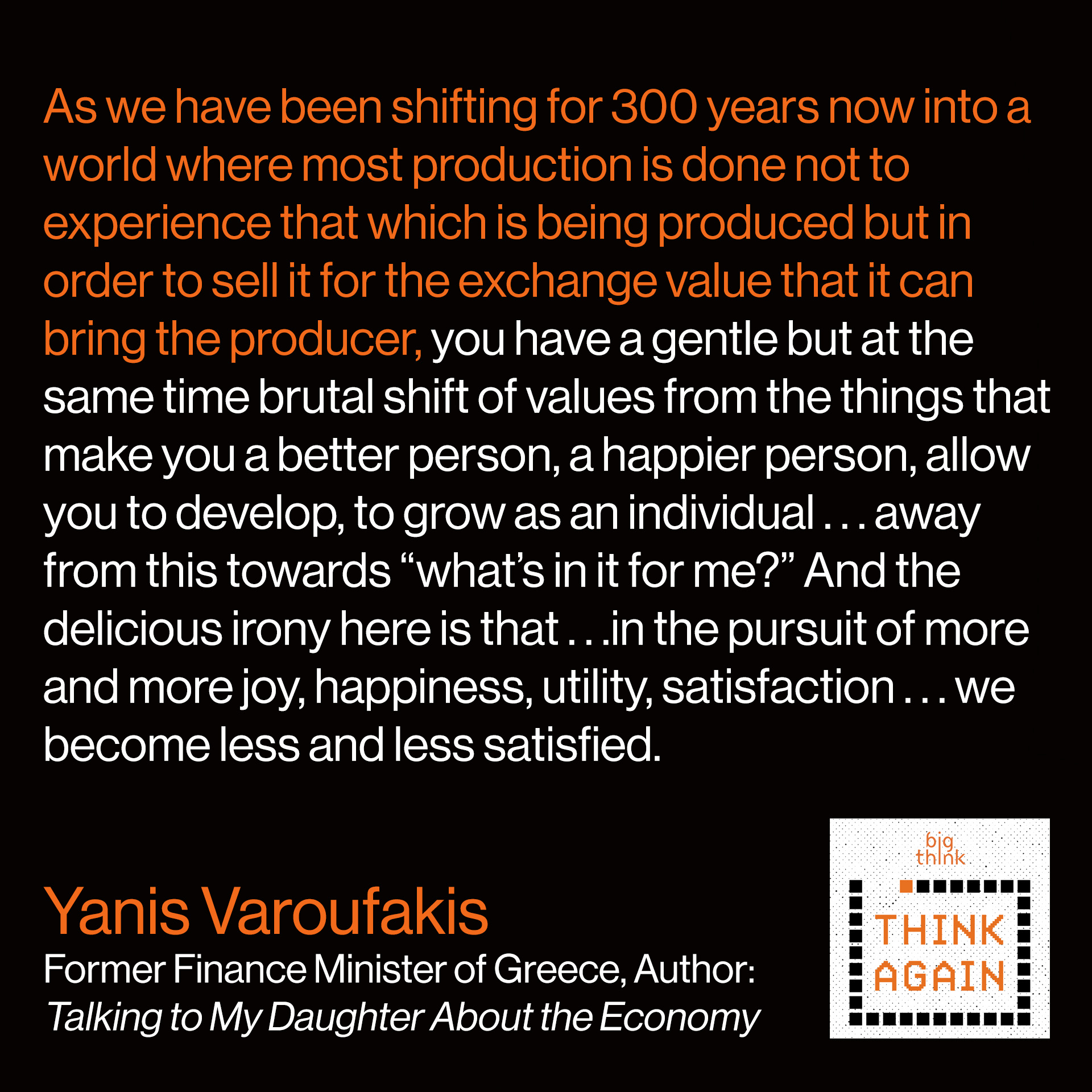 "Yanis Varoufakis quote: As we have been shifting for 300 years now into a world where most production is done not to experience that which is being produced but in order to sell it for the exchange value that it can bring the producer, you have a gentle but at the same time brutal shift in terms of values from the things that make you a better person, a happier person, allow you to develop, to grow as an individual…away from this towards ""what's in it for me?"" And the delicious irony here is that…in the pursuit of more and more joy, happiness, utility, satisfaction…we become less and less satisfied. We end up with an economy which can only be described as ""joyless"" in the pursuit of happiness."