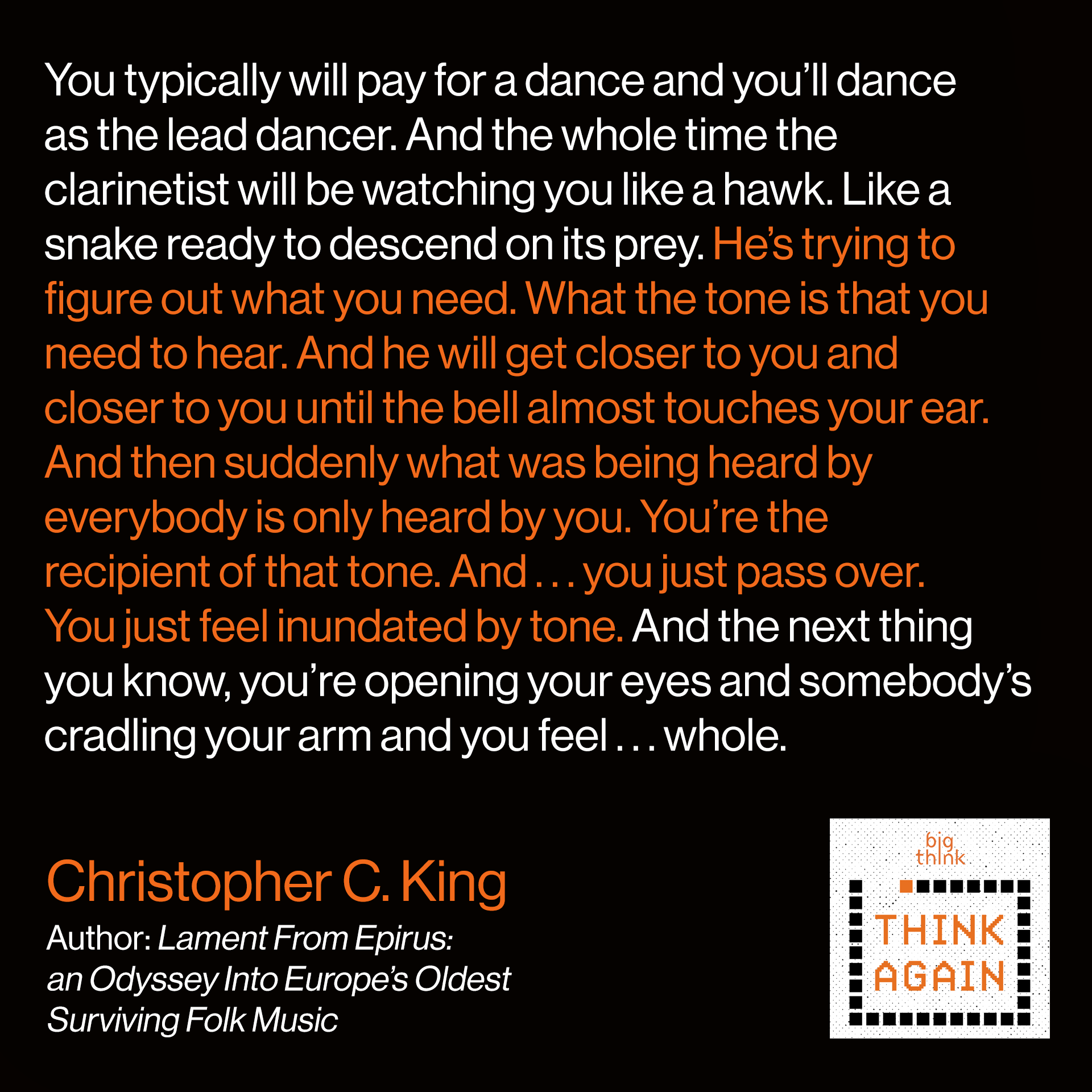 Chris King Quote: You typically will pay for a dance and you'll dance as the lead dancer. And the whole time the clarinetist will be watching you like a hawk. Like a snake ready to descend on its prey. He's trying to figure out what you need. What the tone is that you need to hear. And he will get closer to you and closer to you until the bell almost touches your ear. And then suddenly what was being heard by everybody is only heard by you. You're the recipient of that tone. And . . . you just pass over. You just feel inundated by tone. And the next thing you know, you're opening your eyes and somebody's cradling your arm and you feel . . . whole.